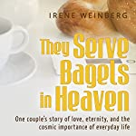 They Serve Bagels in Heaven: One Couple's Story of Love, Eternity, and the Cosmic Importance of Everyday Life | Irene Weinberg