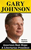 Gary Johnson: America's Best Hope - The Case for a Libertarian President
