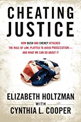 Cheating Justice: How Bush and Cheney Attacked the Rule of Law, Plotted to Avoid Prosecution, and What We Can Do About It