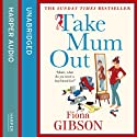 Take Mum Out (       UNABRIDGED) by Fiona Gibson Narrated by Caroline Guthrie
