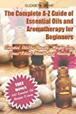 img - for The Complete A-Z Guide of Essential Oils and Aromatherapy for Beginners: Essential Oils for Beauty, Weight Loss, Stress Relief, Health and Healing book / textbook / text book