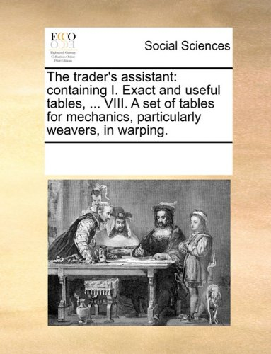 The trader's assistant: containing I. Exact and useful tables, ... VIII. A set of tables for mechanics, particularly weavers, in warping.