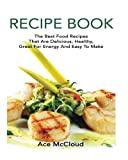 Recipe Book: The Best Food Recipes That Are Delicious, Healthy, Great For Energy And Easy To Make (Delicious Healthy Recipes That Are Low Fat & Easy ... For Winning Energy Packed Meals Every Day!)