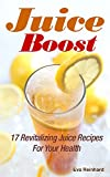 Juice Boost: 17 Revitalizing Juice Recipes for Your Health (Weight Loss, Cleansing, Detox Diet,)