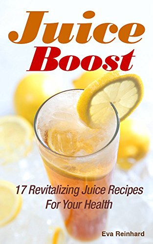juice-boost-17-revitalizing-juice-recipes-for-your-health-weight-loss-cleansing-detox-diet