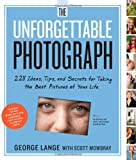 The Unforgettable Photograph: 228 Ideas, Tips, and Secrets for Taking the Best Pictures of Your Life