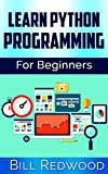 Learn Python Programming For Beginners: Learn Python Easily - The Ultimate Guide To Get Beginners Coding in Python Instant...