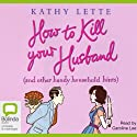 How to Kill Your Husband: And Other Handy Household Hints (       UNABRIDGED) by Kathy Lette Narrated by Caroline Lee