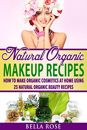 Natural Organic Makeup Recipes: How to Make Organic Cosmetics at Home Using 25 Natural Organic Beauty Recipes (organic beauty, organic beauty recipes, … up, natural makeup recipes, diy makeup)