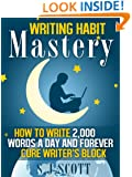 Writing Habit Mastery - How to Write 2,000 Words a Day and Forever Cure Writer's Block
