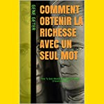 Comment Obtenir La Richesse Avec Un Seul Mot (How to Gain Wealth with Just One Word) (French Edition) | Gene Geter