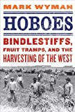 Hoboes: Bindlestiffs, Fruit Tramps, and the Harvesting of the West eBook: Mark Wyman