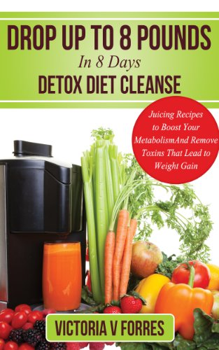 Drop Up To 8 Pounds In 8 Days Detox Diet Cleanse - Alkalize, Energize - Juicing Recipes To Boost Your Metabolism And Remove Toxins That Lead To Weight ... Loss Juice Recipes (10 Day Detox Diet)