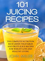 101 Juicing Recipes: The Complete Nutrition Rich Green Vegetables and Fruits Juice Recipes for Weight Loss and Healthy Living (English Edition)