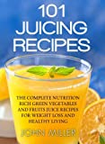 101 Juicing Recipes: The Complete Nutrition Rich Green Vegetables and Fruits Juice Recipes for Weight Loss and Healthy Living