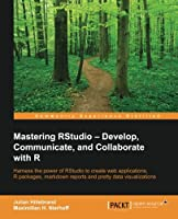 Mastering RStudio: Develop, Communicate, and Collaborate with R Front Cover