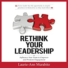 Rethink Your Leadership: How to Influence Your Team to Empower and Promote Engagement | Livre audio Auteur(s) : Laurie-Ann Murabito Narrateur(s) : Tony Campanario