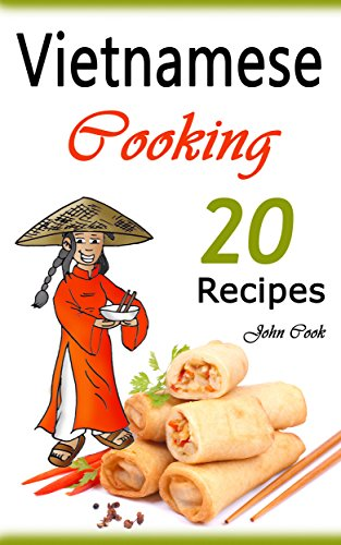 Vietnamese Cooking: 20 Vietnamese Cookbook Spring Rolls and Other Vietnamese Recipes (Vietnamese Cuisine, Vietnamese Food, Vietnamese Cooking, Vietnamese ... Vietnamese Kitchen, Vietnamese Recipes) by John Cook