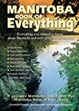 Manitoba Book of Everything: Everything You Wanted to Know About Manitoba and Were Going to Ask Anyway