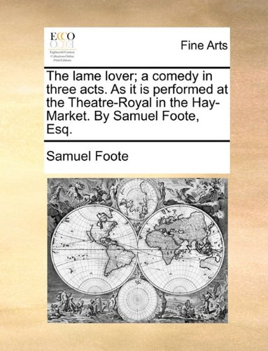 The lame lover; a comedy in three acts. As it is performed at the Theatre-Royal in the Hay-Market. By Samuel Foote, Esq.