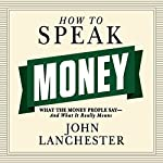 How to Speak Money: What the Money People Say - and What It Really Means | John Lanchester
