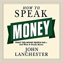 How to Speak Money: What the Money People Say - and What It Really Means (       UNABRIDGED) by John Lanchester Narrated by Sean Pratt