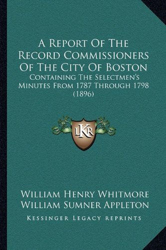 A Report of the Record Commissioners of the City of Boston: Containing the Selectmen's Minutes from 1787 Through 1798 (1896)