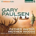 Father Water, Mother Woods: Essays on Fishing and Hunting in the North Woods Audiobook by Gary Paulsen Narrated by Patrick Lawlor
