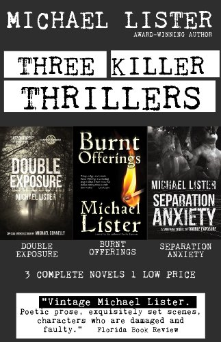 Award-winning author, Michael Lister's most popular and critically acclaimed thrillers in one volume – THREE KILLER THRILLERS: DOUBLE EXPOSURE, BURNT OFFERINGS, SEPARATION ANXIETY – Only 99 cents on Kindle!
