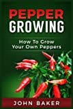 Pepper Growing: How to Grow Your Own Peppers: Everything You Need to Know About Growing Different Kinds of Peppers