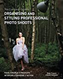 The Complete Guide to Organising & Styling Professional Photo Shoots: Food * People * Products * Interiors * Gardens * Action