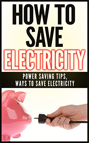Free Kindle Book : How To Save Electricity: Power Saving Tips & Ways To Save Electricity