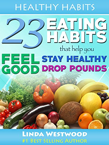 Healthy Habits: 23 Eating Habits That Help You Feel Good, Stay Healthy & Drop Pounds by Linda Westwood