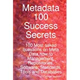 Metadata 100 Success Secrets 100 Most asked questions on Meta Data How-To Management, Repositories, Software, Standards, Tools and Databasesby George Nelson