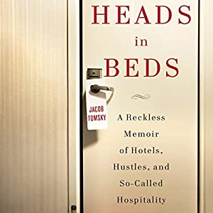 Heads in Beds: A Reckless Memoir of Hotels, Hustles, and So-Called Hospitality | [Jacob Tomsky]