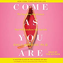 Come as You Are: The Surprising New Science That Will Transform Your Sex Life Audiobook by Emily Nagoski Narrated by Emily Nagoski