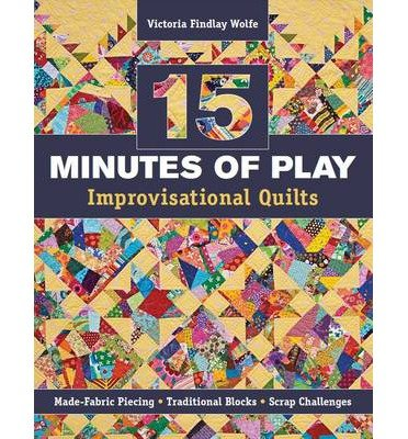 [ 15 MINUTES OF PLAY -- IMPROVISATIONAL QUILTS: MADE-FABRIC PIECING TRADITIONAL BLOCKS SCRAP CHALLENGES ] By Wolfe, Victoria Findlay ( Author) 2012 [ Paperback ]