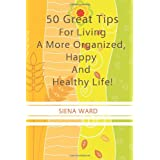 50 Great Tips For Living A More Organized, Happy And Healthy Life!: How To Reduce Stress, Get Organized, Be Fit, Travel Well And Other Tips For Living Life To The Fullest ~ Siena Ward