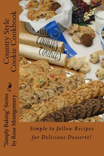 """Country Style Cookie Cookbook: A Collection Of """"Simply The Best"""" Recipes For Great Cookies! (Simply Baking By Rose)"""