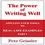 Writing: Applying Your Tools to Real-Life Examples, Part 1: The Power of Writing Well   Pete Geissler