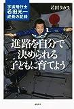進路を自分で決められる子どもに育てよう -宇宙飛行士 若田光一・成長の記録