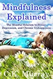 Mindfulness Explained: The Mindful Solution to Stress, Depression, and Chronic Unhappiness (Mindful Meditation, Buddhist Psychology, Peace of Mind, Mental Health, Stress Management)