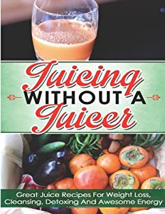 Juicing Without A Juicer: Great Juice Recipes For Weight Loss, Cleansing, Detoxing And Awesome Energy (juicing recipes for weight loss, juicing for life, juicing bible, juicing for weight loss) by CreateSpace Independent Publishing Platform