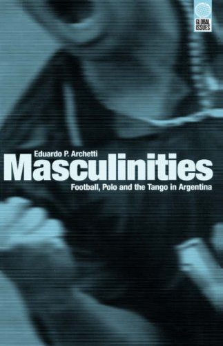 Masculinities: Football, Polo and the Tango in Argentina (Global Issues Series)