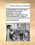 A dissertation on quick-lime: pointing out its origin, properties, use, and application in agriculture. By James Alexander, surgeon. ... (1170876218) by Alexander, James