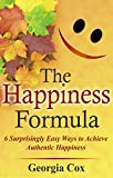 The Happiness Formula: 6 Surprisingly Easy Ways to Achieve Authentic Happiness