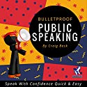 Bulletproof Public Speaking: Speak with Confidence Quick & Easy Audiobook by Craig Beck Narrated by Craig Beck