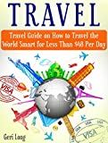 Travel: Travel Guide on How to Travel the World Smart for Less Than $48 Per Day (travel, train travel, travel guides)