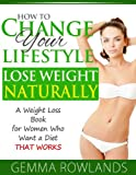 img - for How to Change Your Lifestyle to Lose Weight Naturally - A Weight Loss Book for Women who want a Diet that Works book / textbook / text book