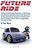 Future Ride: 80 Ways the Self-Driving, Autonomous Car Will Change Everything from Buying Groceries to Teen Romance to Surving a Hurricane to Turning ... Home to Simply Getting From Here to There